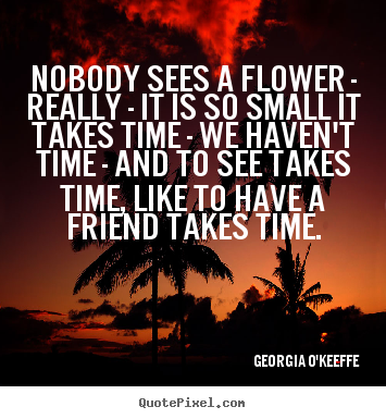 Make custom pictures sayings about friendship - Nobody sees a flower - really - it is so small it takes time..