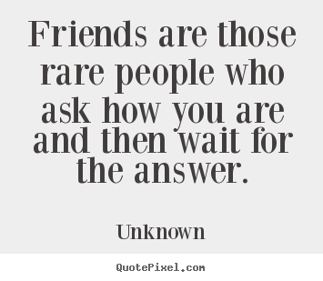 Create custom picture quotes about friendship - Friends are those rare people who ask how you are and then wait..