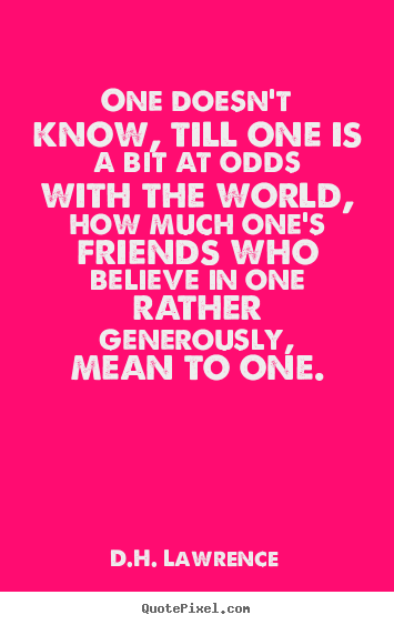 Friendship quotes - One doesn't know, till one is a bit at odds..