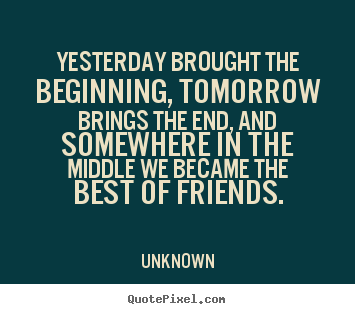 Quotes about friendship - Yesterday brought the beginning, tomorrow..