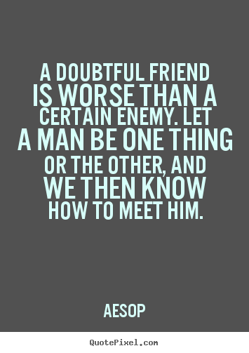 Friendship quote - A doubtful friend is worse than a certain enemy. let..