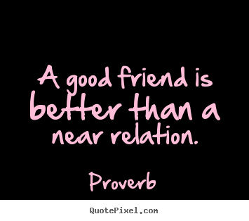 Sayings about friendship - A good friend is better than a near relation.