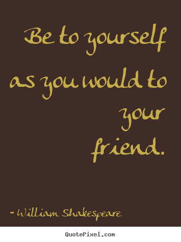 Friendship quote - Be to yourself as you would to your friend.