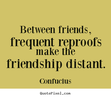 Create your own picture quotes about friendship - Between friends, frequent reproofs make the friendship distant.