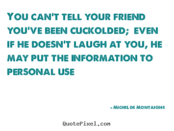 You can't tell your friend you've been cuckolded; even if.. Michel De Montaigne  friendship quotes