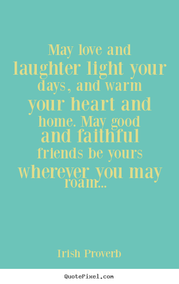 Irish Proverb picture quotes - May love and laughter light your days, and warm your heart and.. - Friendship quotes