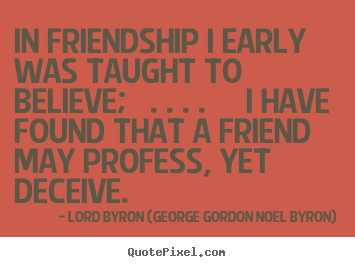 In friendship i early was taught to believe; . ... Lord Byron (George Gordon Noel Byron) good friendship quotes