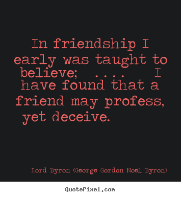 In friendship i early was taught to believe; . . ... Lord Byron (George Gordon Noel Byron) good friendship quote