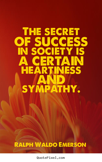 The secret of success in society is a certain heartiness.. Ralph Waldo Emerson greatest friendship quotes