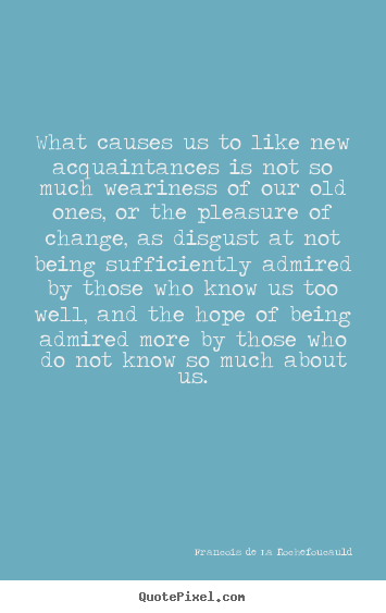What causes us to like new acquaintances is.. Francois De La Rochefoucauld famous friendship quotes