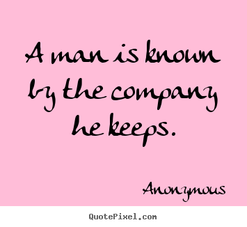 Create custom poster sayings about friendship - A man is known by the company he keeps.