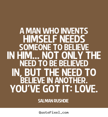 Friendship quotes - A man who invents himself needs someone to believe in him... not..