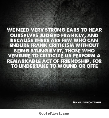 Design your own picture quotes about friendship - We need very strong ears to hear ourselves judged frankly, and..
