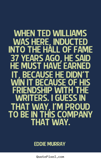 Eddie Murray picture quotes - When ted williams was here, inducted into the hall of fame 37 years.. - Friendship quotes