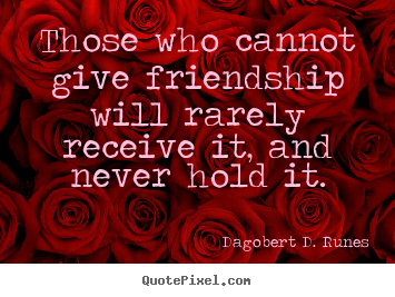 Create picture quotes about friendship - Those who cannot give friendship will rarely..