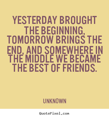 Friendship quote - Yesterday brought the beginning, tomorrow brings the end, and somewhere..
