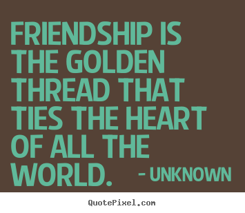Friendship is the golden thread that ties the heart of all the world. Unknown famous friendship quotes