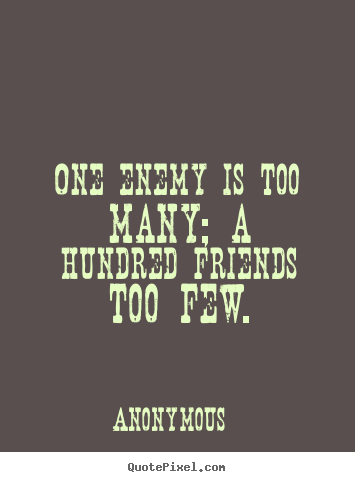 Quote about friendship - One enemy is too many; a hundred friends too..