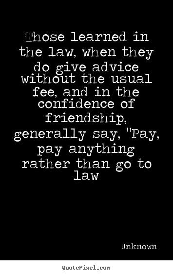 Friendship quote - Those learned in the law, when they do give advice without the..