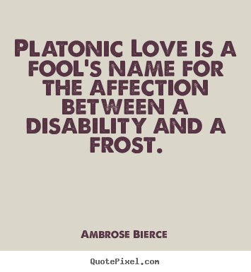 Ambrose Bierce picture quotes - Platonic love is a fool's name for the affection between.. - Friendship quotes
