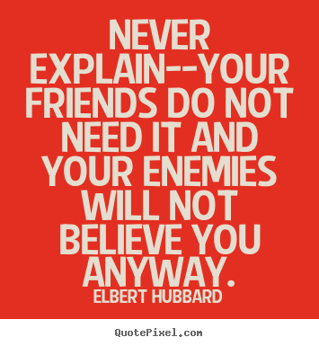Never explain--your friends do not need it and your enemies.. Elbert Hubbard top friendship quotes