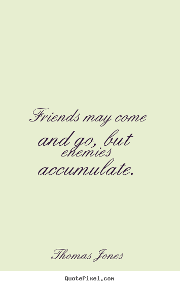 Friendship quotes - Friends may come and go, but enemies accumulate.