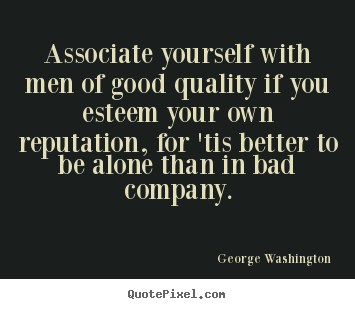 George Washington photo quote - Associate yourself with men of good quality if you esteem your own.. - Friendship quotes
