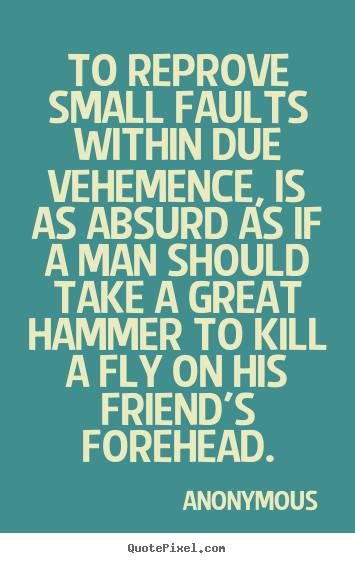Anonymous picture quote - To reprove small faults within due vehemence, is as absurd as if.. - Friendship quotes