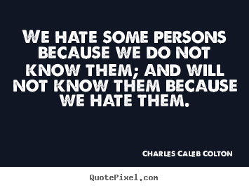 We hate some persons because we do not know them; and will.. Charles Caleb Colton  friendship quote