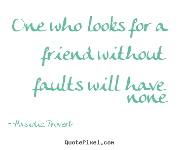 Quote about friendship - One who looks for a friend without faults will have..