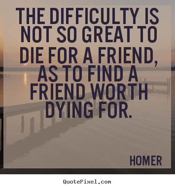 Quote about friendship - The difficulty is not so great to die for a friend, as to..