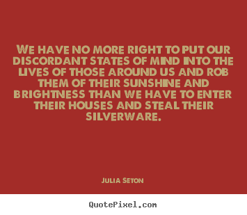 We have no more right to put our discordant states of mind into.. Julia Seton  friendship quotes