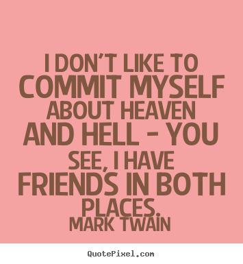 Friendship quotes - I don't like to commit myself about heaven and hell..