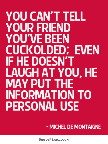 Design photo quotes about friendship - You can't tell your friend you've been cuckolded; even if..