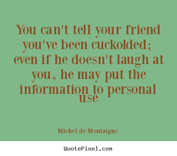 Quotes about friendship - You can't tell your friend you've been cuckolded; even if he doesn't..