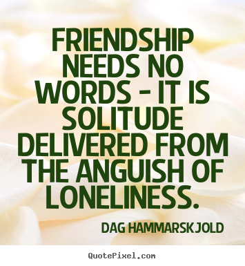 How to make picture quotes about friendship - Friendship needs no words - it is solitude delivered from the anguish..