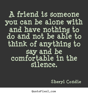 Friendship quote - A friend is someone you can be alone with and have..