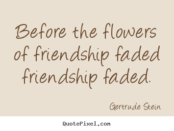 Before the flowers of friendship faded friendship.. Gertrude Stein good friendship quotes