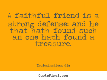 Quotes about friendship - A faithful friend is a strong defense: and he that hath found such..