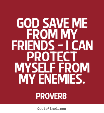 Proverb picture quote - God save me from my friends - i can protect myself.. - Friendship quote