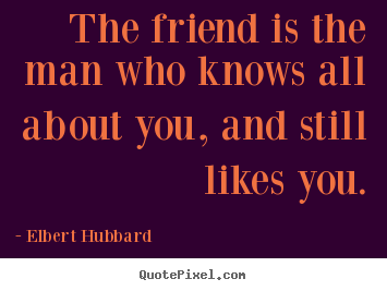 The friend is the man who knows all about.. Elbert Hubbard great friendship quotes
