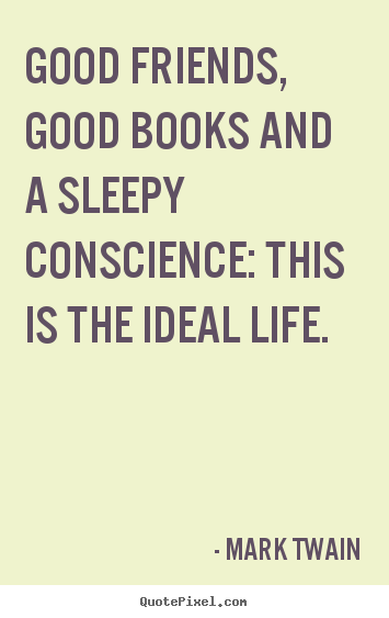 Mark Twain picture quotes - Good friends, good books and a sleepy conscience: this is the ideal.. - Friendship quotes