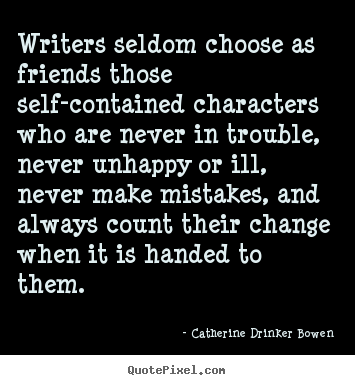 Catherine Drinker Bowen picture sayings - Writers seldom choose as friends those self-contained characters.. - Friendship quote