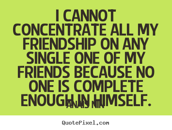 I cannot concentrate all my friendship on any single.. Anais Nin  friendship quotes