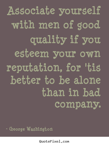 George Washington picture quotes - Associate yourself with men of good quality.. - Friendship quotes