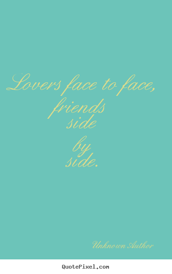 Lovers face to face, friends side by side. Unknown Author popular friendship quotes