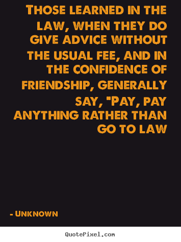 Those learned in the law, when they do give advice without.. Unknown  friendship quotes
