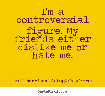 Friendship quotes - I'm a controversial figure. my friends either dislike me or hate me.