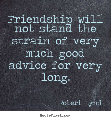 Quotes about friendship - Friendship will not stand the strain of very..
