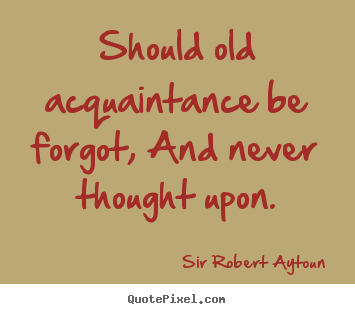 Friendship quotes - Should old acquaintance be forgot, and never thought upon.